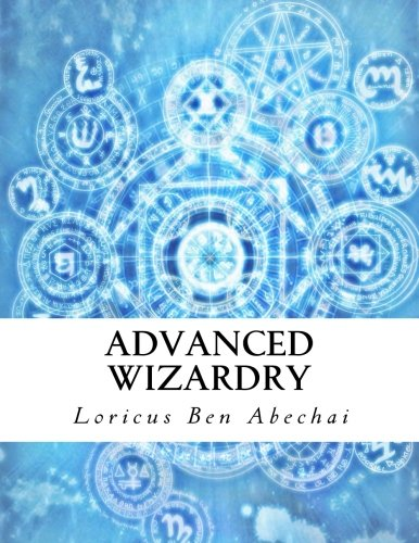 9781494720377: Advanced Wizardry: Theory and Practice of the Arcane Lore of High Magic and Incantations