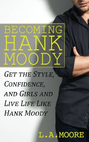 9781494738211: Becoming Hank Moody: Get the Style, Confidence, and Girls and Live Life Like Hank Moody