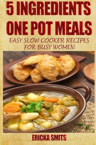 5 Ingredients One Pot Meals: Easy Slow Cooker Recipes for Busy Women: Ericka Smits