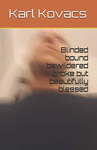 Blinded Bound Bewildered Broke but Beautifully Blessed: Kovacs, Karl
