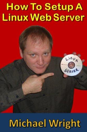 How To Setup A Linux Web Server: Wright, Michael