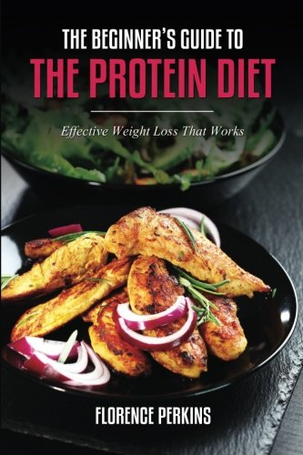 The Beginner's Guide to the Protein Diet: Effective Weight Loss That Works: Perkins, Florence