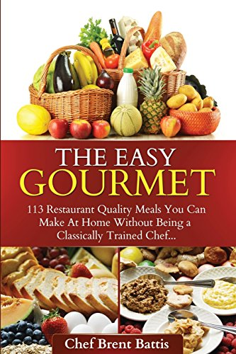9781494786489: The Easy Gourmet: 113 Restaurant Quality Meals You Can Make at Home Without Being a Classically Trained Chef