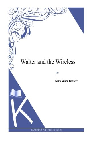 Walter And The Wireless 9781494800659 About the Author- Sara Ware Bassett (1872–1968) was a prolific American author of fiction and nonfiction. Her novels primarily deal with New England characters, and most of them are set in two fictional Cape Cod villages she created, Belleport and Wilton. Her first novel,  Mrs. Christy's Bridge Party , was published in 1907. She subsequently wrote over forty additional novels, continuing to write and publish into the late 1950s. Many of her novels focus on love stories and humorously eccentric characters. -Wikipedia For more eBooks visit www.kartindo.com
