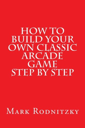 9781494802899: How to Build Your Own Classic Arcade Game Step by Step