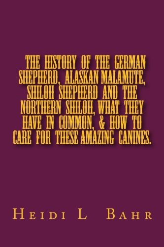 9781494837945: The History of the German Shepherd, Alaskan Malamute, Shiloh Shepherd and The Northern Shiloh, what they have in common, & how to care for these ... & how to care for these amazing canines.