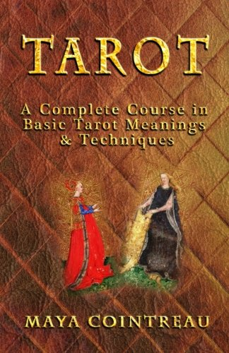 Tarot - A Complete Course in Basic Tarot Meanings and Techniques: Maya Cointreau
