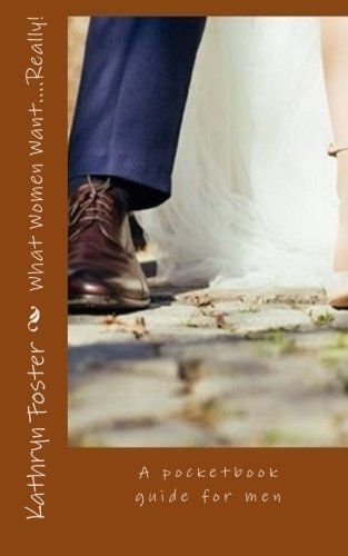 What Women Want.Really!: A pocketbook guide for men: Kathryn Foster