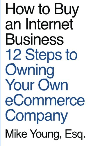 How to Buy an Internet Business: 12 Steps to Owning Your Own eCommerce Company: Esq., Mike Young