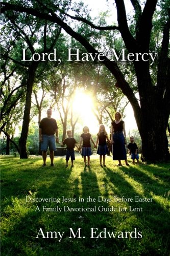Lord, Have Mercy: Discovering Jesus in the Days Before Easter: Edwards, Mrs. Amy M