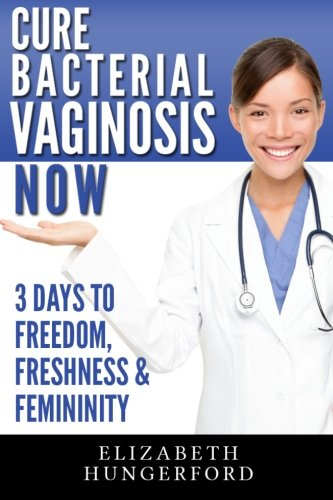 9781494933173: Cure Bacterial Vaginosis Now: Three Days to Freedom, Freshness & Femininity