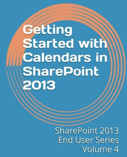 9781494934545: Getting Started with Calendars in SharePoint 2013: Volume 4 (SharePoint 2013 End User Series)