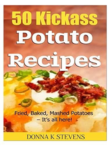 50 Kickass Potato Recipes: Fried, Baked, Mashed Potatoes - It's all here!: Donna K Stevens