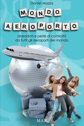9781494950484: Mondo Aeroporto: Aneddoti e perle di comicità da tutti gli aeroporti del mondo