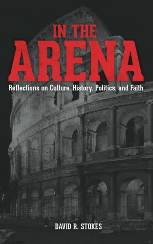9781494951030: In The Arena: Reflections on Culture, History, Politics, and Faith