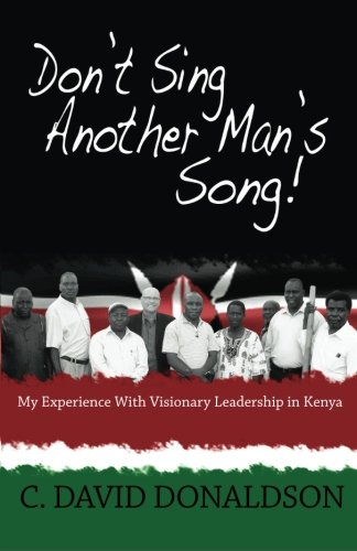 Don't Sing Another Man's Song!: My Experience of Visionary Leadership in Kenya.: ...