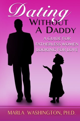 Dating Without A Daddy: A Guide For Fatherless Women Looking For Love: Marla Washington PhD
