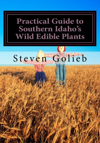 Practical Guide to Southern Idaho's Wild Edible Plants: A Survival Guide: Golieb, Steven C