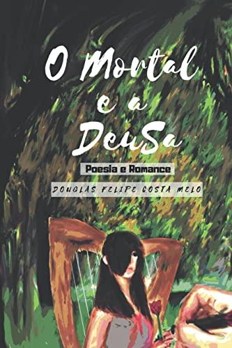 9781494986544: O Mortal e a Deusa: Poesias, Poemas e um Romance