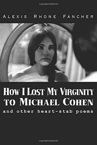 How I Lost My Virginity to Michael Cohen: and other heart-stab poems: Fancher, Alexis Rhone
