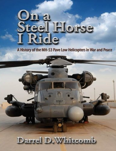 On a Steel Horse I Ride: A History of the MH-53 Pave Low Helicopters in War and Peace: Air ...