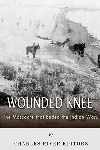Wounded Knee: The Massacre that Ended the: Charles River Editors