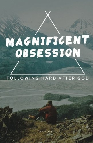 A Magnificent Obsession:: Following Hard After God: Eric Watt