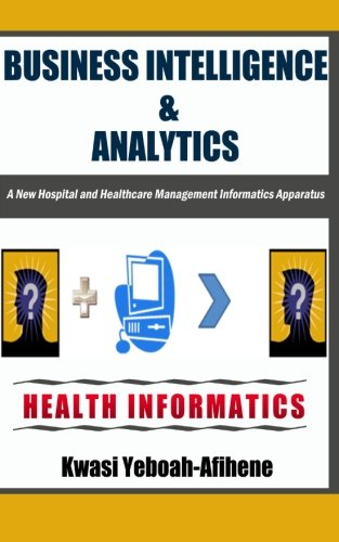 Business Intelligence & Analytics:: A New Hospital and Health Management Informatics Apparatus:...