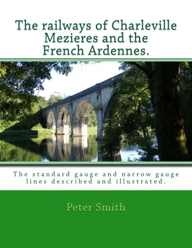 Railways of Charleville Mezieres and the French Ardennes.: The standard gauge and narrow gauge ...