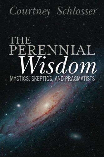 The Perennial Wisdom: Mystics, Skeptics, and Pragmatists: Schlosser, Courtney