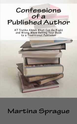 Confessions of a Published Author: 47 Truths About What Can Go Right and Wrong When Selling Your ...