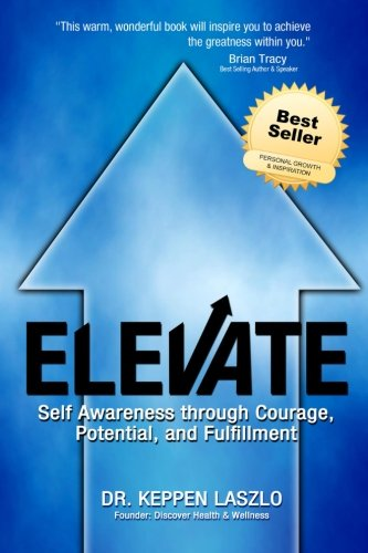 Elevate: Self Awareness through Courage, Potential, and Fulfillment: Dr. Keppen Laszlo