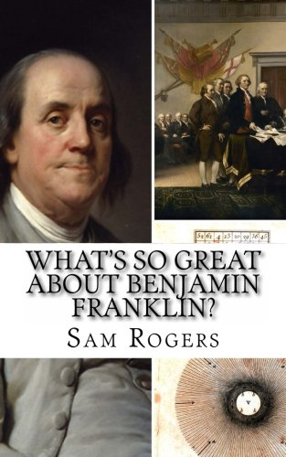 9781495308161: What's So Great About Benjamin Franklin?: A Biography of Benjamin Franklin Just for Kids!