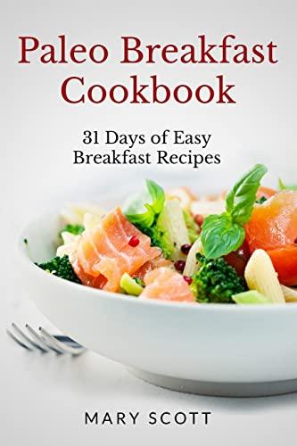 Paleo Breakfast Cookbook: 31 Days of Easy Breakfast Recipes (31 Days of Paleo) (Volume 1): Scott, ...