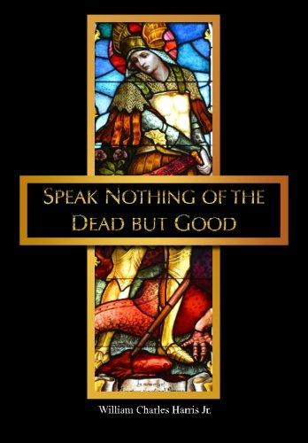 Speak Nothing of the Dead But Good: William C Harris Jr.