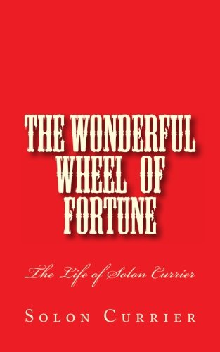 Wonderful Wheel Of Fortune, The: The Life Of Solon Currier