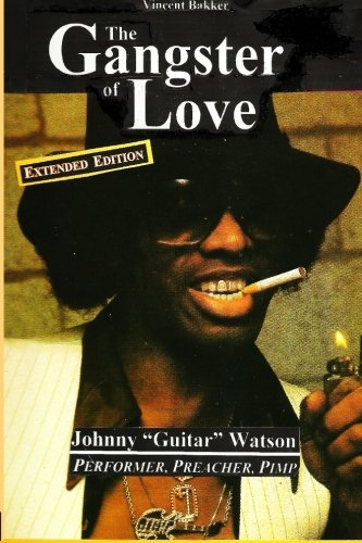 """The Gangster of Love: Johnny """"Guitar"""" Watson, Performer, Preacher, Pimp EXTENDED EDITION:..."""