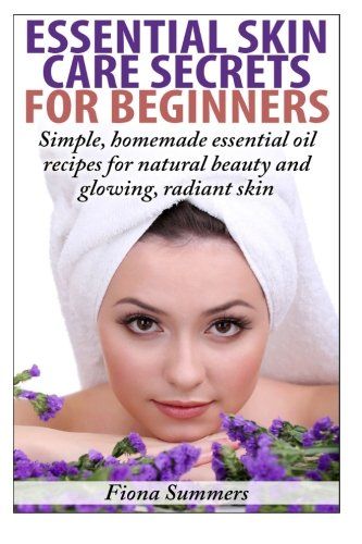 Essential Skin Care Secrets For Beginners: Simple Homemade Recipes with Essential Oils for Natural ...