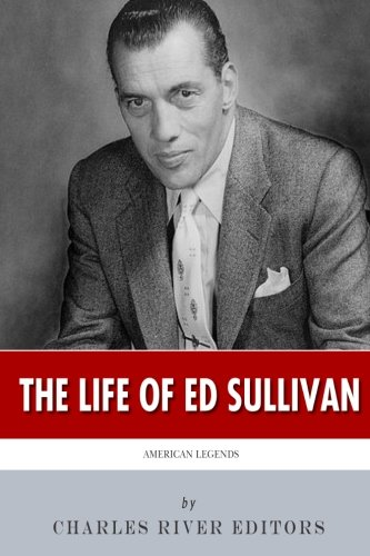 American Legends: The Life of Ed Sullivan: Charles River Editors
