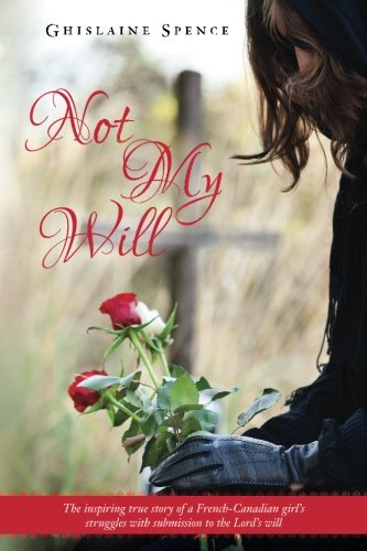 9781495400384: Not My Will: The inspiring true story of a French-Canadian girl's struggles with submission to the Lord's will