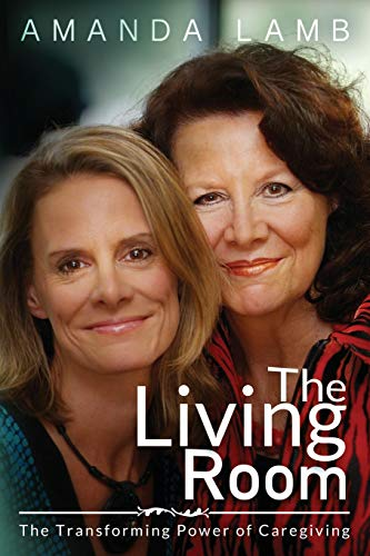 9781495418778: The Living Room: The Transforming Power of Caregiving...A Daughter Learns How to Live From Her Dying Mother