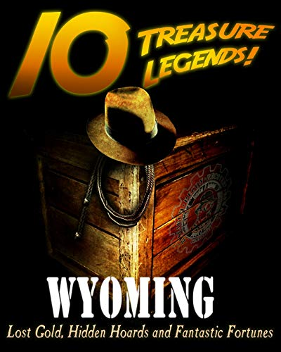 10 Treasure Legends! Wyoming: Lost Gold, Hidden Hoards and Fantastic Fortunes: Pulitzer, Commander;...