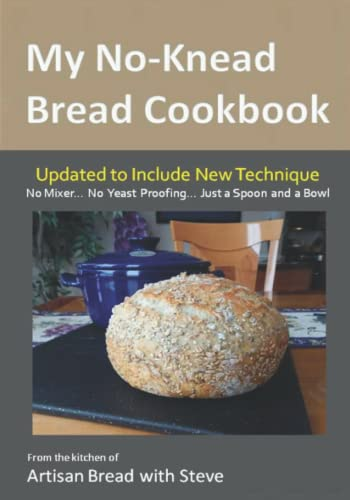 My No-Knead Bread Cookbook: From the Kitchen of Artisan Bread with Steve 9781495450914 This is the ideal bread cookbook for the newbie... the first timer... the future baker... because I will show you how to make bread in a