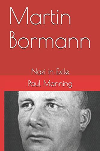 Martin Bormann: Nazi in Exile: Manning, Paul