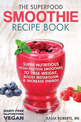 9781495496929: The Superfood Smoothie Recipe Book: Super-Nutritious, High-Protein Smoothies to Lose Weight, Boost Metabolism and Increase Energy: Volume 3 (Smoothie Recipe Book Series)