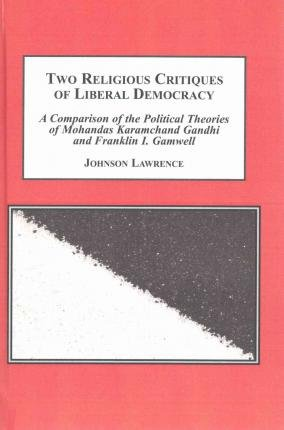 9781495503054: Two Religious Critiques of Liberal Democracy: A Comparison of the Political Theories of Mohandas Karamchand Gandhi and Franklin I. Gamwell