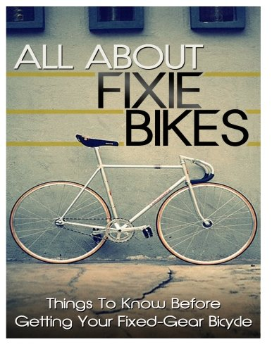 9781495903823: All About Fixie Bikes: Things To Know Before Getting Your Fixed-Gear Bicycle