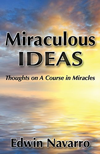 Miraculous Ideas: Thoughts on A Course in Miracles: Edwin Navarro