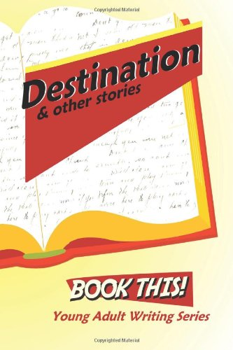 Destination and Other Stories: Harford County Public Library's Book This! Teen Writing Series:...