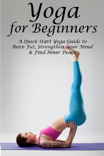 Yoga for Beginners: A Quick Start Yoga Guide to Burn Fat, Strengthen Your Mind and Find Inner Peace...